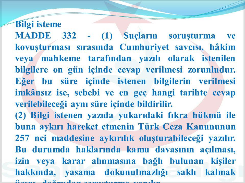 Bilgi isteme MADDE 332 - (1) Suçların soruşturma ve kovuşturması sırasında Cumhuriyet savcısı, hâkim veya mahkeme tarafından yazılı olarak istenilen b