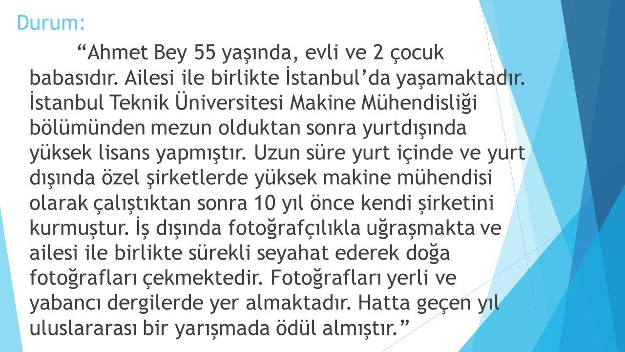 """Durum: """"Ahmet Bey 55 yaşında, evli ve 2 çocuk babasıdır. Ailesi ile birlikte İstanbul'da yaşamaktadır. İstanbul Teknik Üniversitesi Makine Mühendisliğ"""