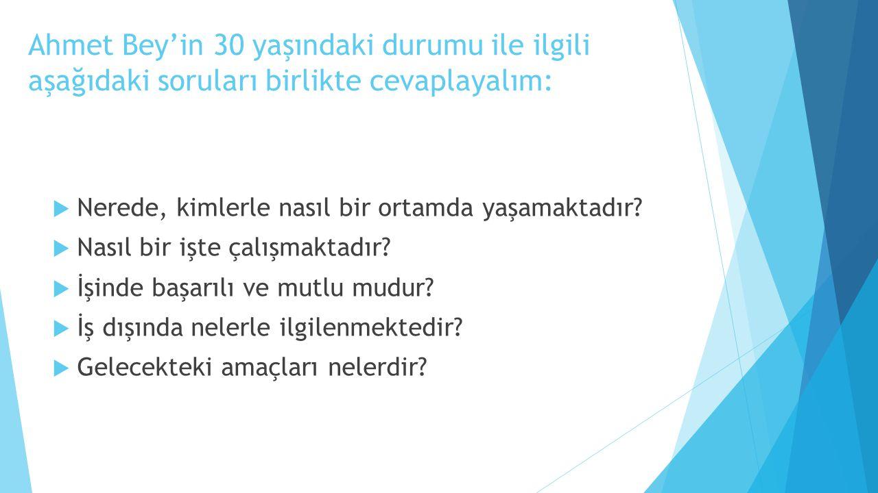 Ahmet Bey'in 30 yaşındaki durumu ile ilgili aşağıdaki soruları birlikte cevaplayalım:  Nerede, kimlerle nasıl bir ortamda yaşamaktadır?  Nasıl bir i