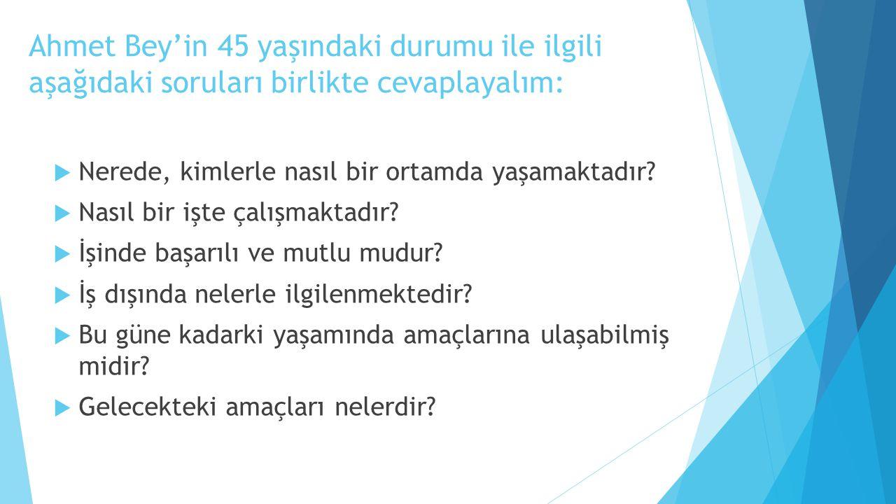 Ahmet Bey'in 45 yaşındaki durumu ile ilgili aşağıdaki soruları birlikte cevaplayalım:  Nerede, kimlerle nasıl bir ortamda yaşamaktadır?  Nasıl bir i