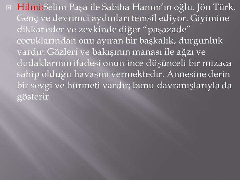  Hilmi:Selim Paşa ile Sabiha Hanım'ın oğlu.Jön Türk.