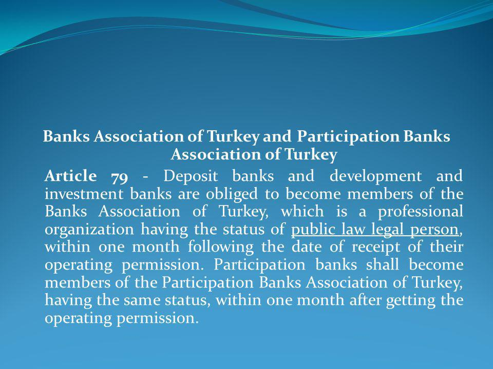 Banks Association of Turkey and Participation Banks Association of Turkey Article 79 - Deposit banks and development and investment banks are obliged to become members of the Banks Association of Turkey, which is a professional organization having the status of public law legal person, within one month following the date of receipt of their operating permission.