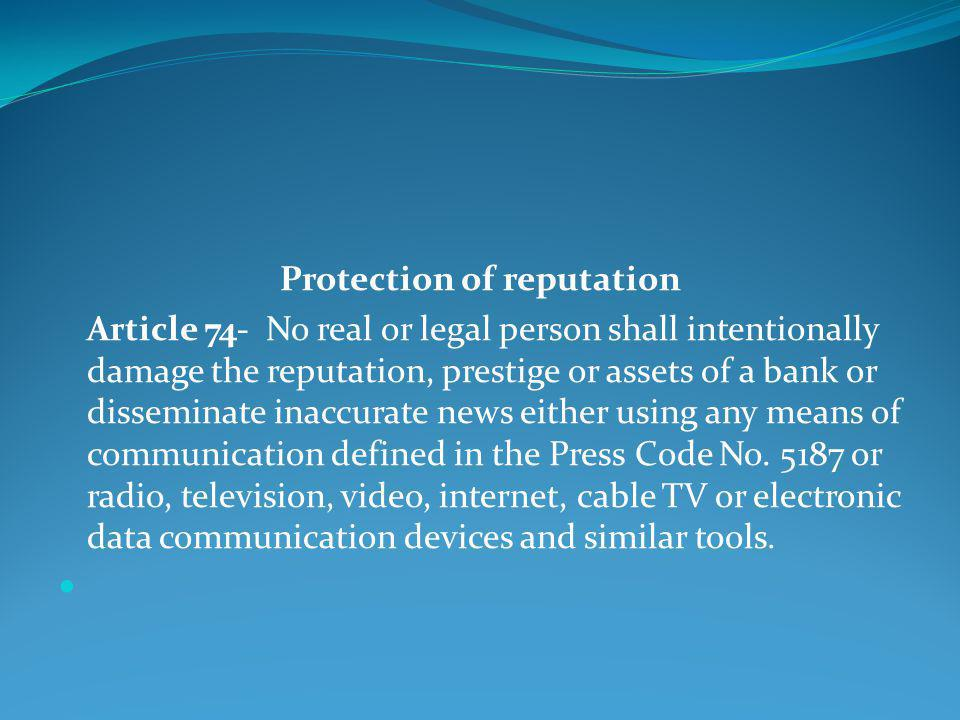 Protection of reputation Article 74- No real or legal person shall intentionally damage the reputation, prestige or assets of a bank or disseminate inaccurate news either using any means of communication defined in the Press Code No.