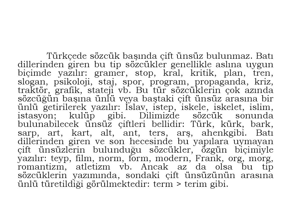 Türkçede sözcük başında çift ünsüz bulunmaz. Batı dillerinden giren bu tip sözcükler genellikle aslına uygun biçimde yazılır: gramer, stop, kral, krit