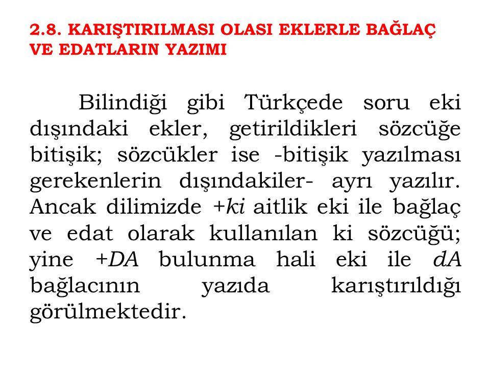2.8. KARIŞTIRILMASI OLASI EKLERLE BAĞLAÇ VE EDATLARIN YAZIMI Bilindiği gibi Türkçede soru eki dışındaki ekler, getirildikleri sözcüğe bitişik; sözcükl