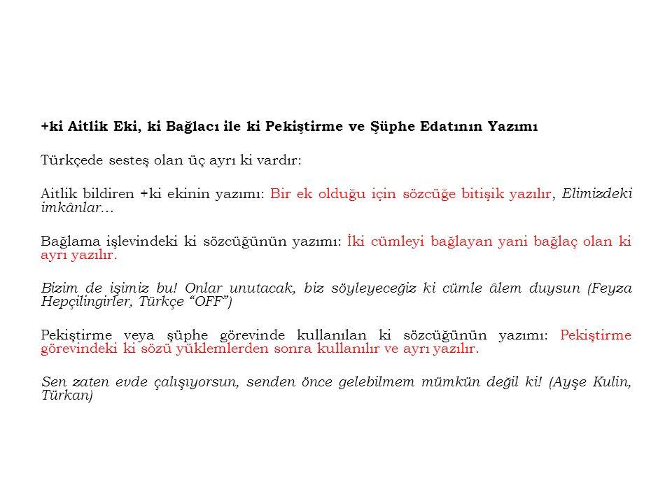 +ki Aitlik Eki, ki Bağlacı ile ki Pekiştirme ve Şüphe Edatının Yazımı Türkçede sesteş olan üç ayrı ki vardır: Aitlik bildiren +ki ekinin yazımı: Bir e
