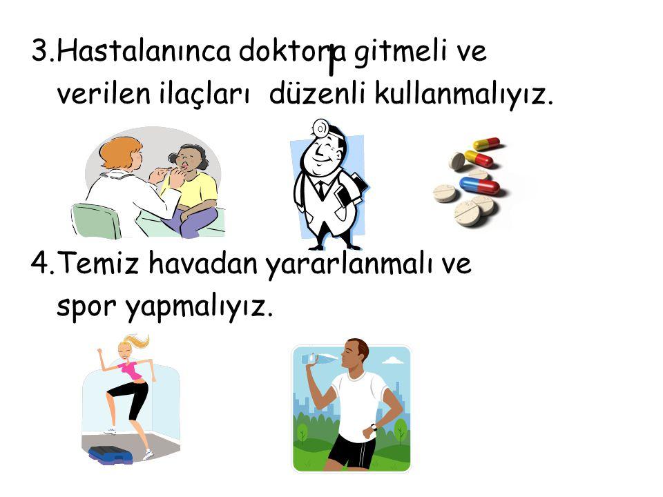 l 3.Hastalanınca doktora gitmeli ve verilen ilaçları düzenli kullanmalıyız. 4.Temiz havadan yararlanmalı ve spor yapmalıyız.