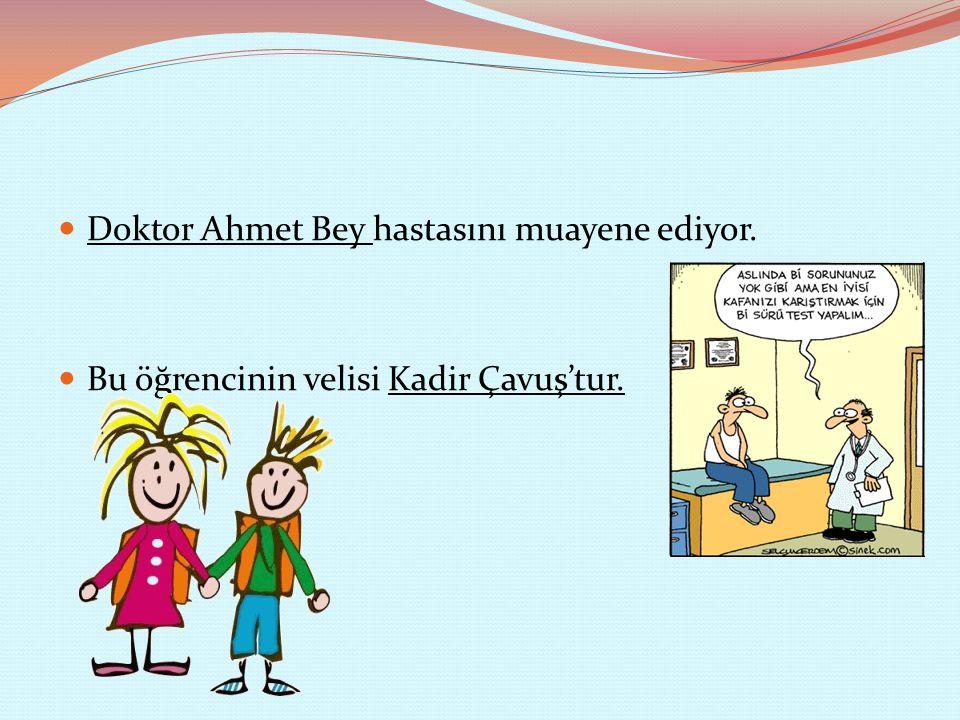 Doktor Ahmet Bey hastasını muayene ediyor. Bu öğrencinin velisi Kadir Çavuş'tur.