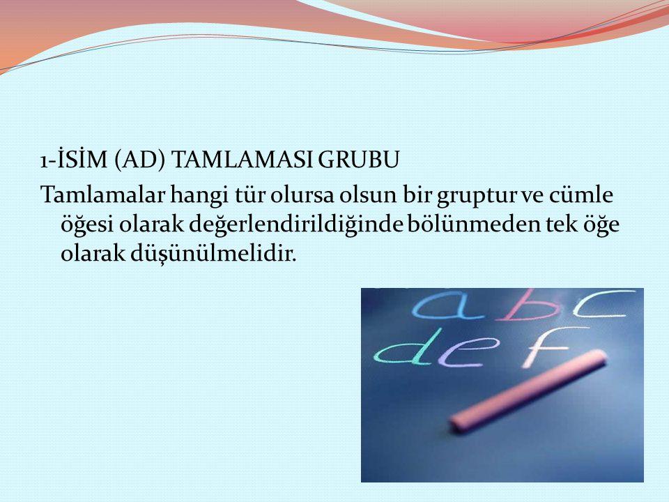 1-İSİM (AD) TAMLAMASI GRUBU Tamlamalar hangi tür olursa olsun bir gruptur ve cümle öğesi olarak değerlendirildiğinde bölünmeden tek öğe olarak düşünül