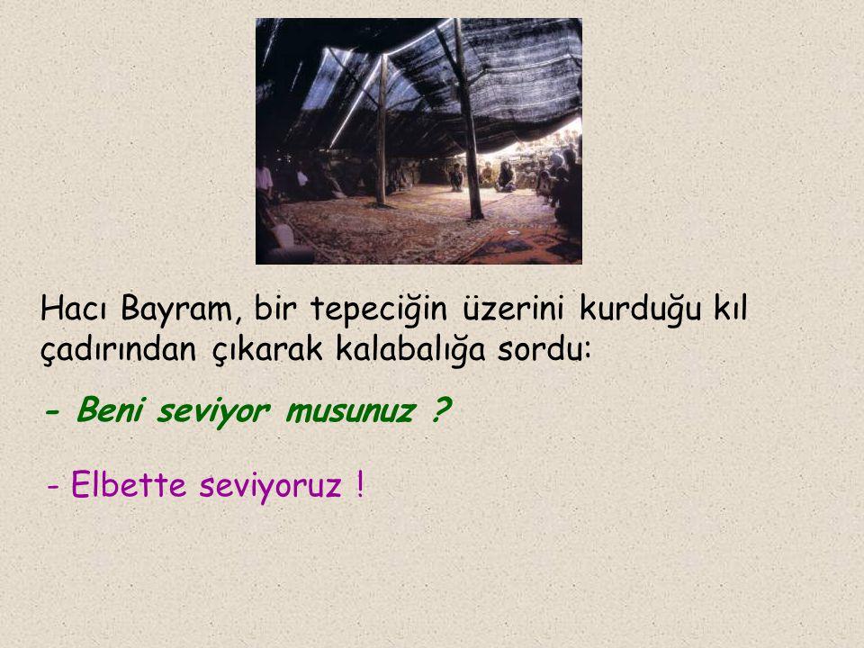 Hacı Bayram, bir tepeciğin üzerini kurduğu kıl çadırından çıkarak kalabalığa sordu: - Beni seviyor musunuz .