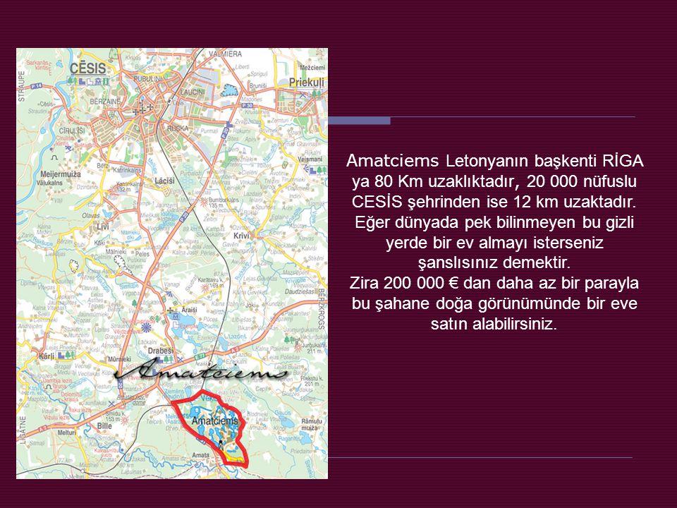 Amatciems Letonyanın başkenti RİGA ya 80 Km uzaklıktadır, 20 000 nüfuslu CESİS şehrinden ise 12 km uzaktadır.
