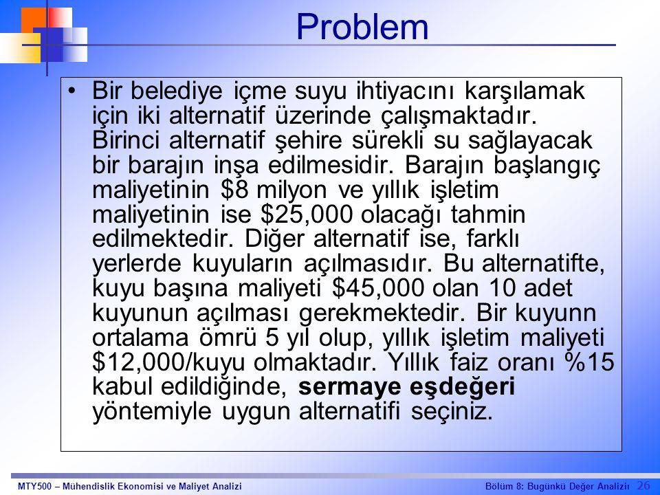26 Bölüm 8: Bugünkü Değer AnaliziıMTY500 – Mühendislik Ekonomisi ve Maliyet Analizi Problem Bir belediye içme suyu ihtiyacını karşılamak için iki alte