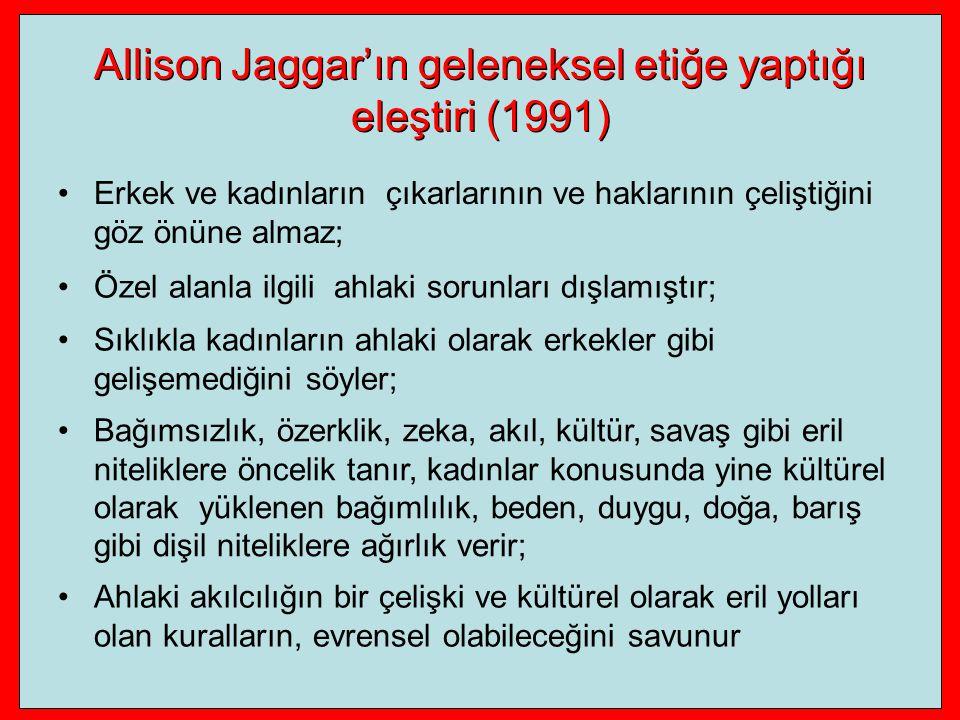 Allison Jaggar'ın geleneksel etiğe yaptığı eleştiri (1991) Erkek ve kadınların çıkarlarının ve haklarının çeliştiğini göz önüne almaz; Özel alanla ilgili ahlaki sorunları dışlamıştır; Sıklıkla kadınların ahlaki olarak erkekler gibi gelişemediğini söyler; Bağımsızlık, özerklik, zeka, akıl, kültür, savaş gibi eril niteliklere öncelik tanır, kadınlar konusunda yine kültürel olarak yüklenen bağımlılık, beden, duygu, doğa, barış gibi dişil niteliklere ağırlık verir; Ahlaki akılcılığın bir çelişki ve kültürel olarak eril yolları olan kuralların, evrensel olabileceğini savunur