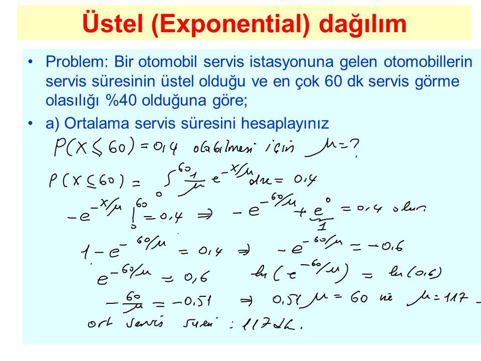 Üstel (Exponential) dağılım Problem: Bir otomobil servis istasyonuna gelen otomobillerin servis süresinin üstel olduğu ve en çok 60 dk servis görme ol