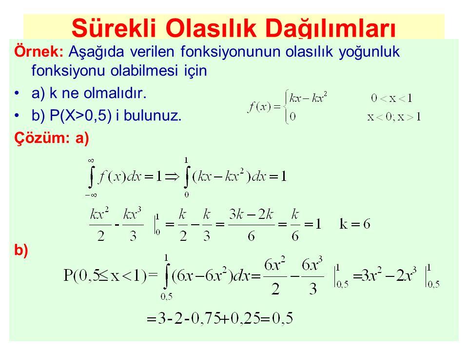 Örnek: Aşağıda verilen fonksiyonunun olasılık yoğunluk fonksiyonu olabilmesi için a) k ne olmalıdır. b) P(X>0,5) i bulunuz. Çözüm: a) b)