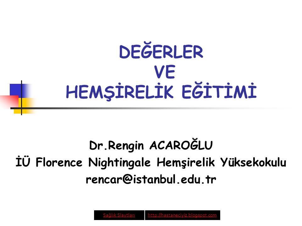 DEĞERLER VE HEMŞİRELİK EĞİTİMİ Dr.Rengin ACAROĞLU İÜ Florence Nightingale Hemşirelik Yüksekokulu rencar@istanbul.edu.tr Sağlık Slaytlarıhttp://hastaneciyiz.blogspot.com