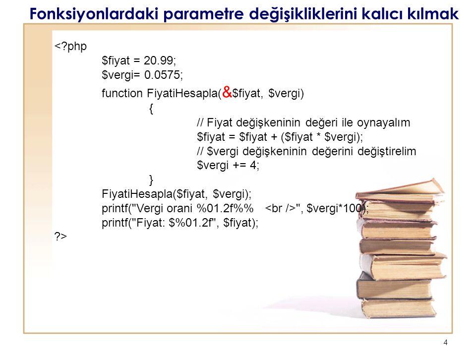 4 Fonksiyonlardaki parametre değişikliklerini kalıcı kılmak <?php $fiyat = 20.99; $vergi= 0.0575; function FiyatiHesapla( & $fiyat, $vergi) { // Fiyat