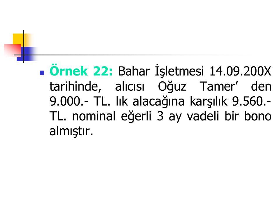 Örnek 22: Bahar İşletmesi 14.09.200X tarihinde, alıcısı Oğuz Tamer' den 9.000.- TL. lık alacağına karşılık 9.560.- TL. nominal eğerli 3 ay vadeli bir