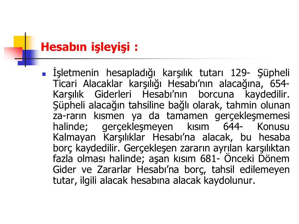 Hesabın işleyişi : İşletmenin hesapladığı karşılık tutarı 129- Şüpheli Ticari Alacaklar karşılığı Hesabı'nın alacağına, 654- Karşılık Giderleri Hesabı