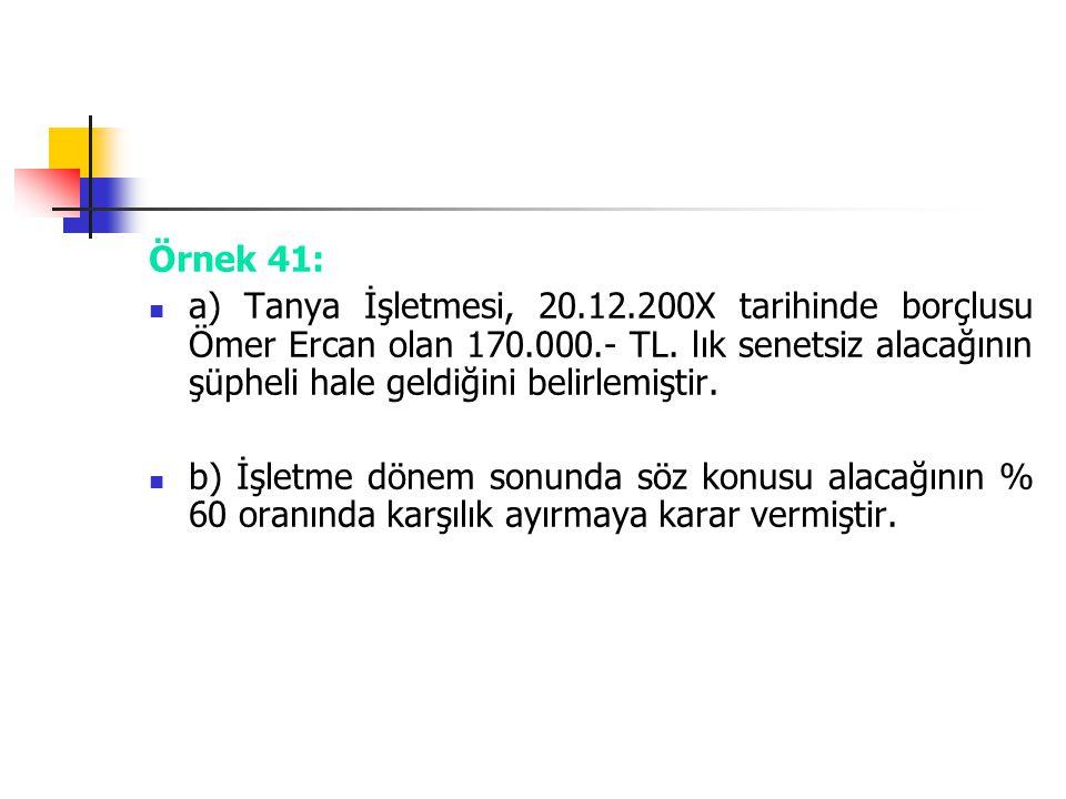 Örnek 41: a) Tanya İşletmesi, 20.12.200X tarihinde borçlusu Ömer Ercan olan 170.000.- TL. lık senetsiz alacağının şüpheli hale geldiğini belirlemiştir