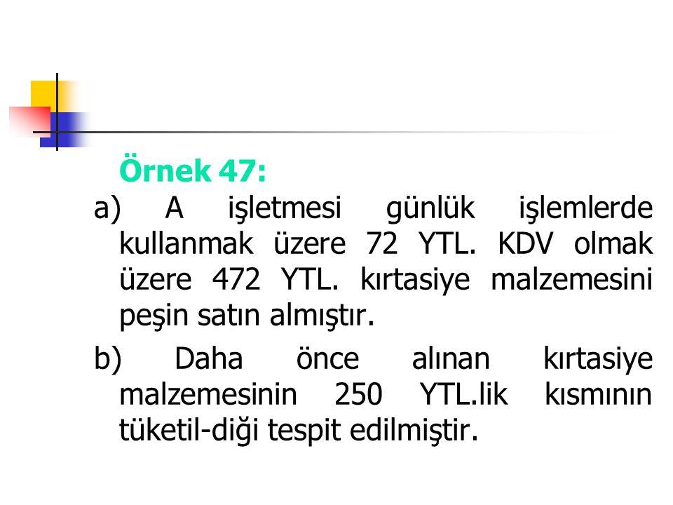 Örnek 47: a) A işletmesi günlük işlemlerde kullanmak üzere 72 YTL. KDV olmak üzere 472 YTL. kırtasiye malzemesini peşin satın almıştır. b) Daha önce a
