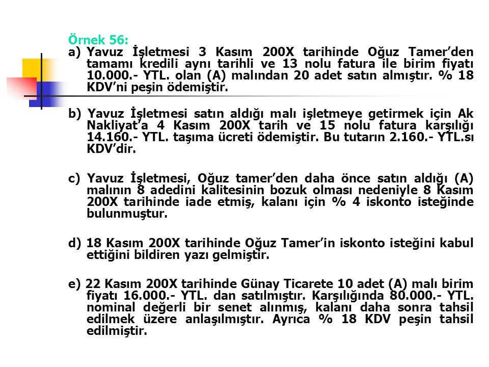 Örnek 56: a)Yavuz İşletmesi 3 Kasım 200X tarihinde Oğuz Tamer'den tamamı kredili aynı tarihli ve 13 nolu fatura ile birim fiyatı 10.000.- YTL. olan (A