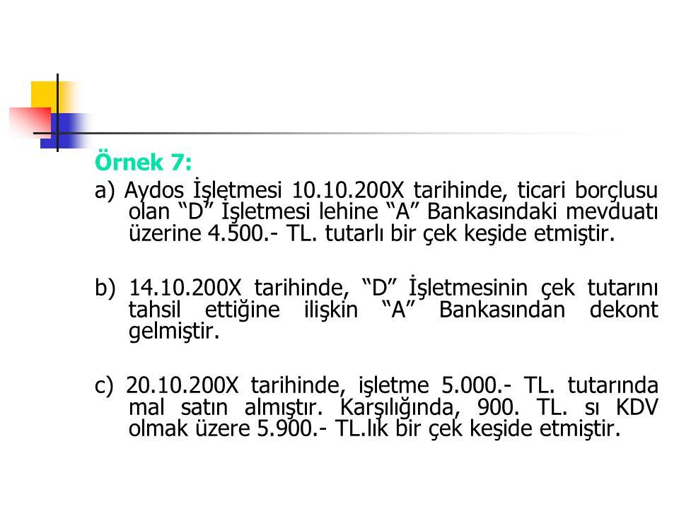 """Örnek 7: a) Aydos İşletmesi 10.10.200X tarihinde, ticari borçlusu olan """"D"""" İşletmesi lehine """"A"""" Bankasındaki mevduatı üzerine 4.500.- TL. tutarlı bir"""