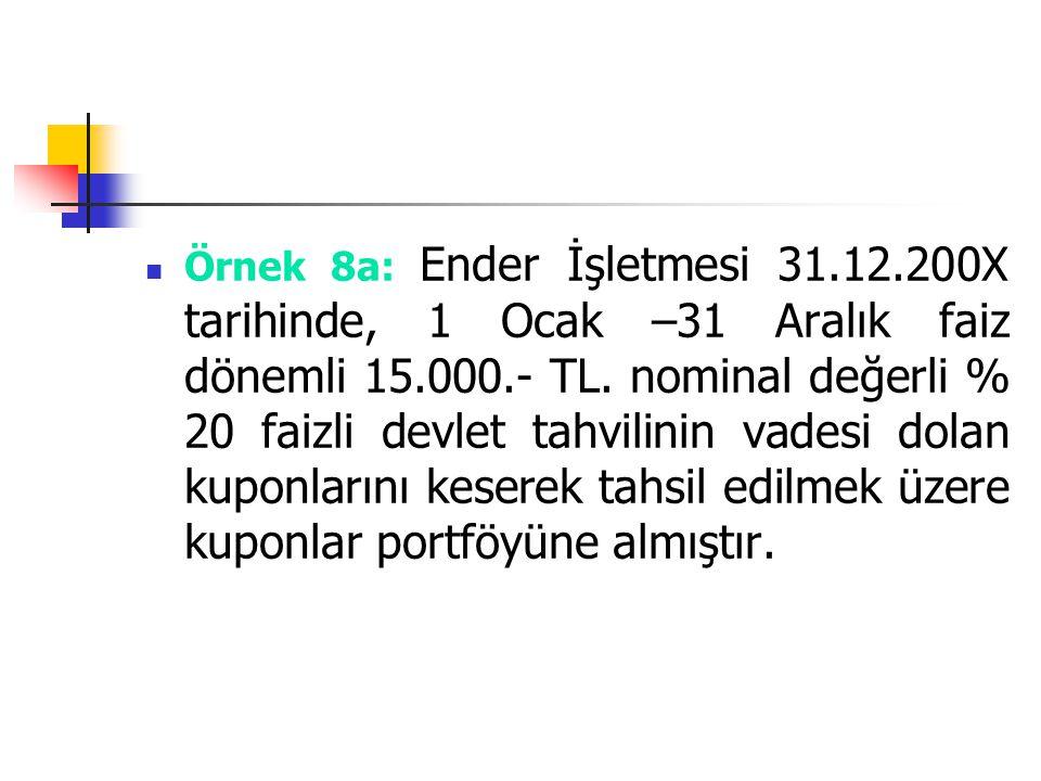 Örnek 8a: Ender İşletmesi 31.12.200X tarihinde, 1 Ocak –31 Aralık faiz dönemli 15.000.- TL. nominal değerli % 20 faizli devlet tahvilinin vadesi dolan