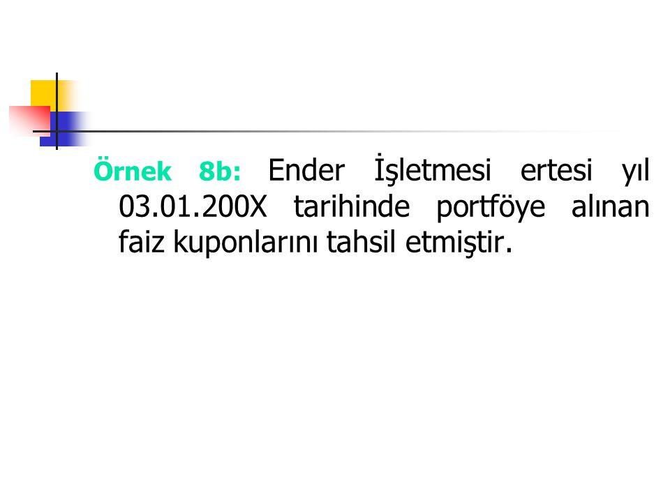 Örnek 8b: Ender İşletmesi ertesi yıl 03.01.200X tarihinde portföye alınan faiz kuponlarını tahsil etmiştir.