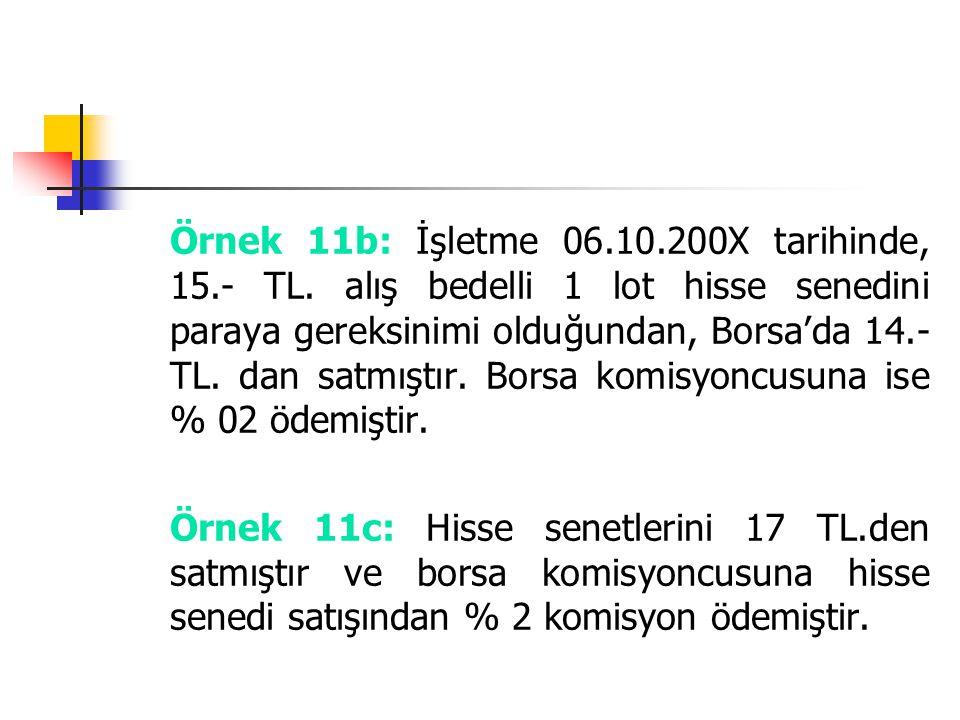 Örnek 11b: İşletme 06.10.200X tarihinde, 15.- TL. alış bedelli 1 lot hisse senedini paraya gereksinimi olduğundan, Borsa'da 14.- TL. dan satmıştır. Bo