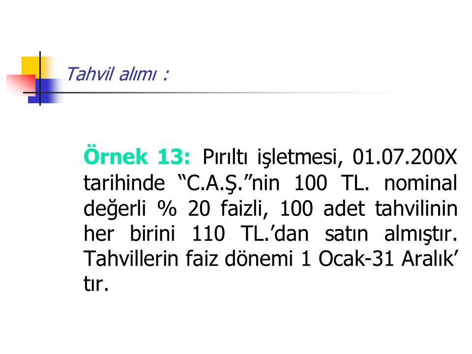 """Tahvil alımı : Örnek 13: Pırıltı işletmesi, 01.07.200X tarihinde """"C.A.Ş.""""nin 100 TL. nominal değerli % 20 faizli, 100 adet tahvilinin her birini 110 T"""