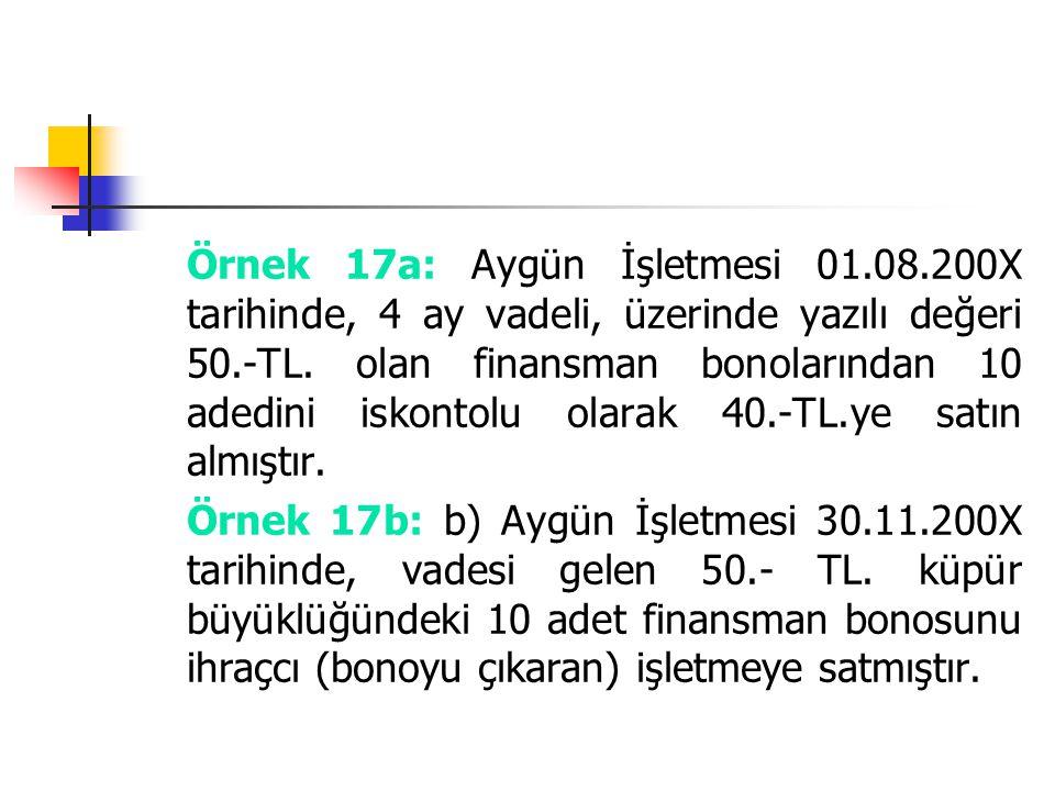 Örnek 17a: Aygün İşletmesi 01.08.200X tarihinde, 4 ay vadeli, üzerinde yazılı değeri 50.-TL. olan finansman bonolarından 10 adedini iskontolu olarak 4