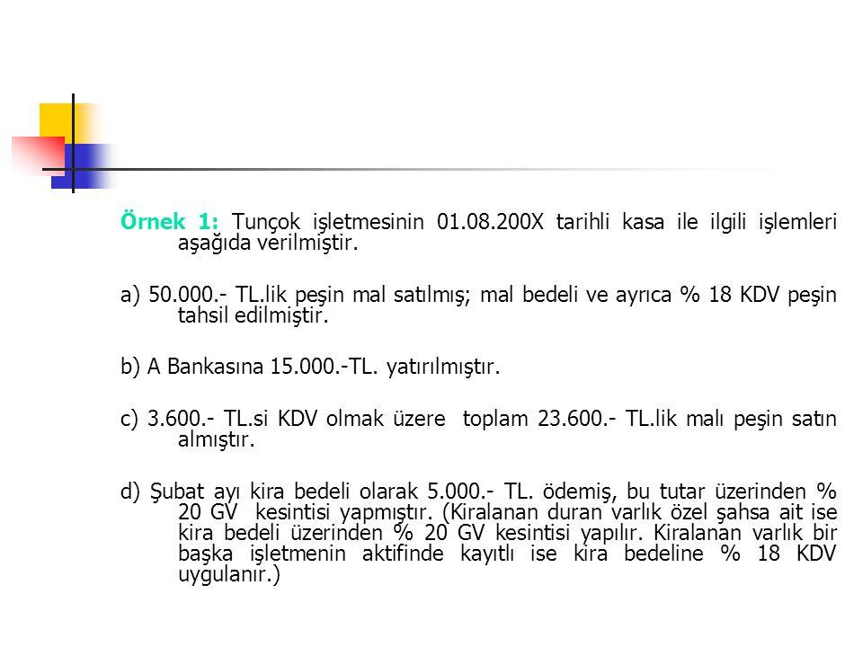Örnek 1: Tunçok işletmesinin 01.08.200X tarihli kasa ile ilgili işlemleri aşağıda verilmiştir. a) 50.000.- TL.lik peşin mal satılmış; mal bedeli ve ay