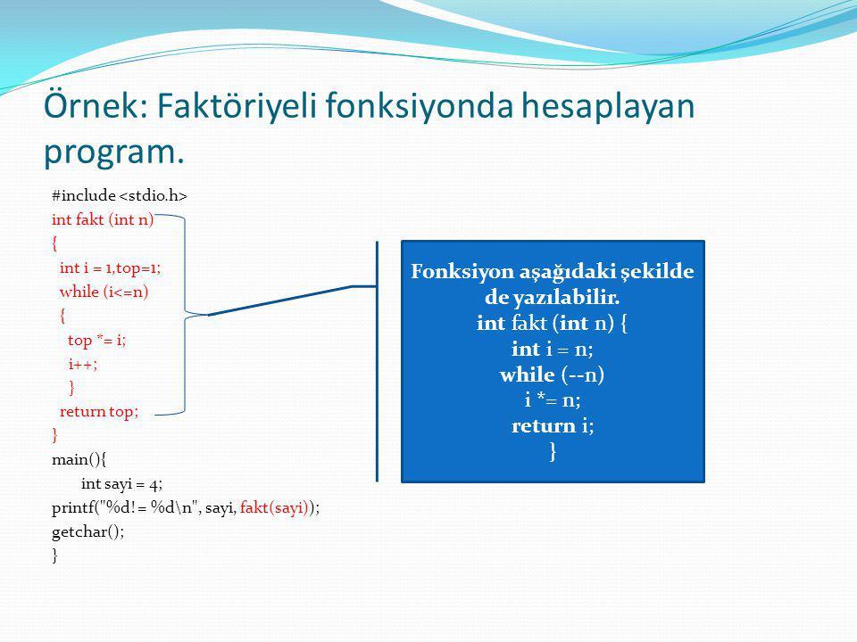 Örnek: Faktöriyeli fonksiyonda hesaplayan program. #include int fakt (int n) { int i = 1,top=1; while (i<=n) { top *= i; i++; } return top; } main(){