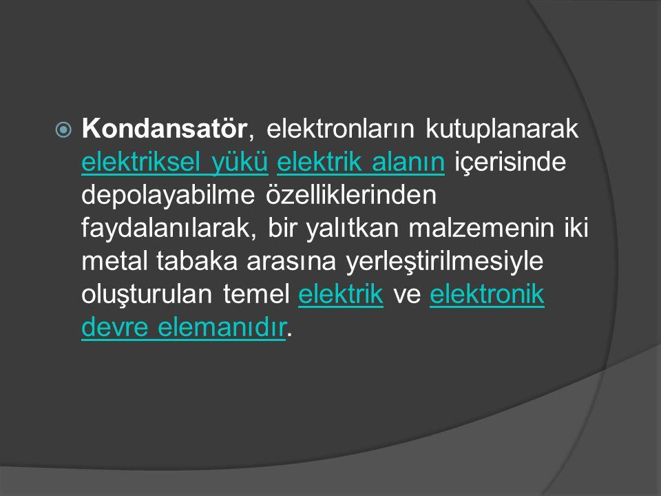  Kondansatör, elektronların kutuplanarak elektriksel yükü elektrik alanın içerisinde depolayabilme özelliklerinden faydalanılarak, bir yalıtkan malze