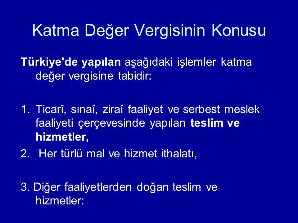 Katma Değer Vergisinin Konusu Türkiye'de yapılan aşağıdaki işlemler katma değer vergisine tabidir: 1.Ticarî, sınaî, ziraî faaliyet ve serbest meslek f