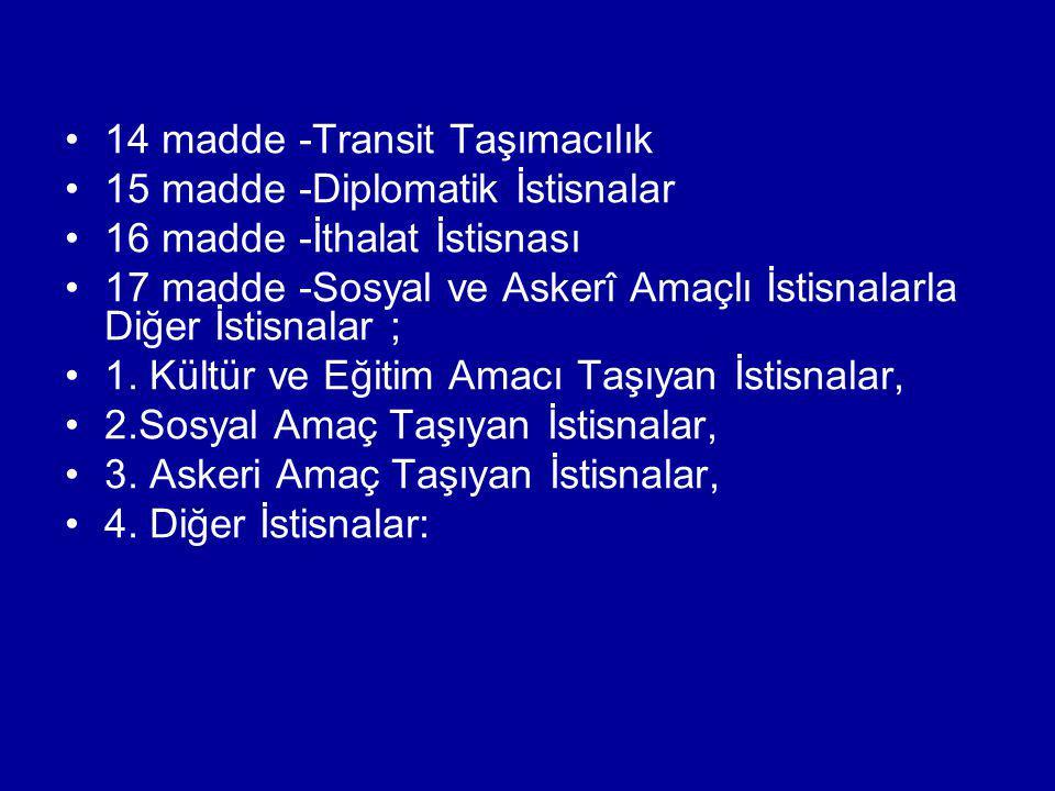 14 madde -Transit Taşımacılık 15 madde -Diplomatik İstisnalar 16 madde -İthalat İstisnası 17 madde -Sosyal ve Askerî Amaçlı İstisnalarla Diğer İstisna