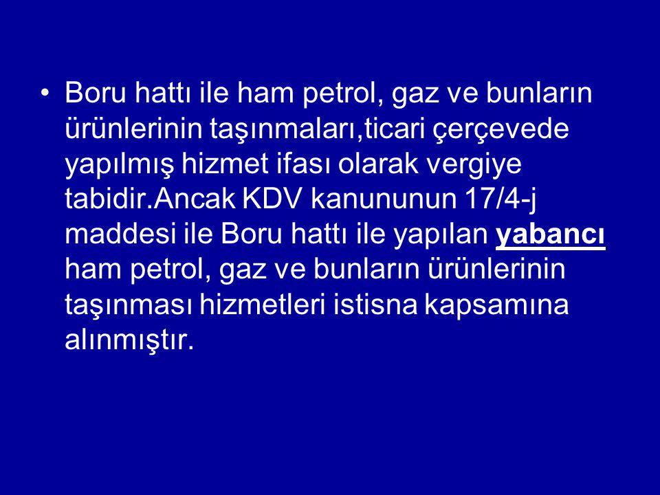 Boru hattı ile ham petrol, gaz ve bunların ürünlerinin taşınmaları,ticari çerçevede yapılmış hizmet ifası olarak vergiye tabidir.Ancak KDV kanununun 1