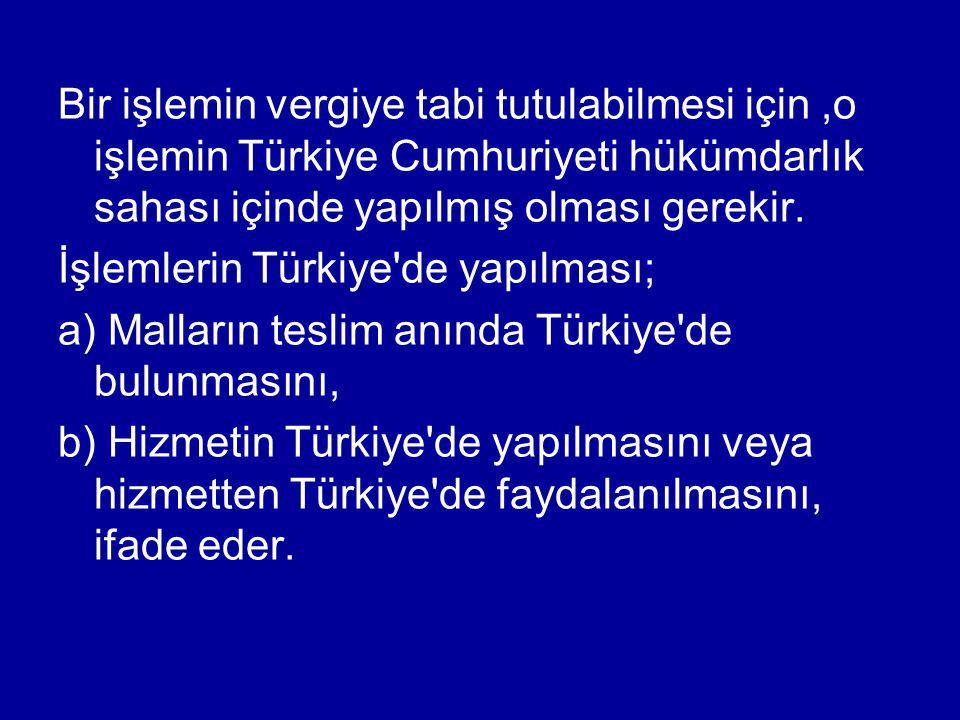 Bir işlemin vergiye tabi tutulabilmesi için,o işlemin Türkiye Cumhuriyeti hükümdarlık sahası içinde yapılmış olması gerekir. İşlemlerin Türkiye'de yap