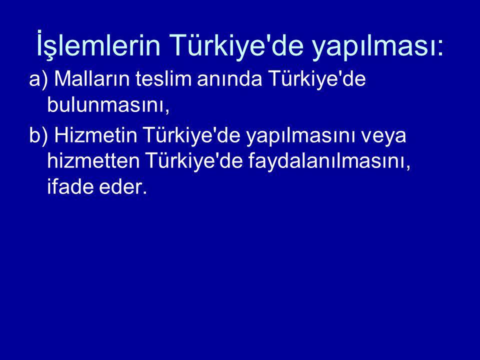 İşlemlerin Türkiye'de yapılması: a) Malların teslim anında Türkiye'de bulunmasını, b) Hizmetin Türkiye'de yapılmasını veya hizmetten Türkiye'de faydal