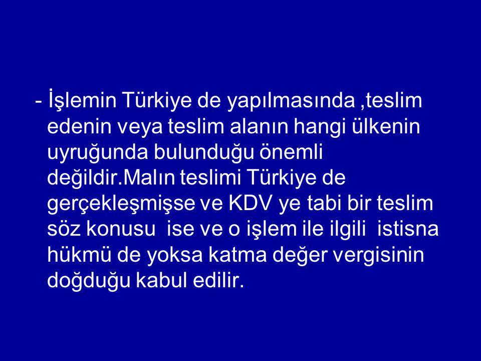 - İşlemin Türkiye de yapılmasında,teslim edenin veya teslim alanın hangi ülkenin uyruğunda bulunduğu önemli değildir.Malın teslimi Türkiye de gerçekle