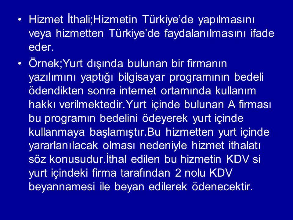 Hizmet İthali;Hizmetin Türkiye'de yapılmasını veya hizmetten Türkiye'de faydalanılmasını ifade eder. Örnek;Yurt dışında bulunan bir firmanın yazılımın