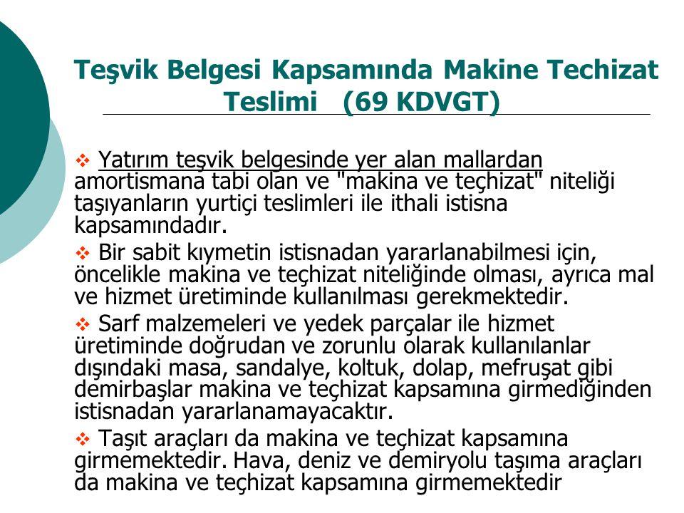 Teşvik Belgesi Kapsamında Makine Techizat Teslimi (69 KDVGT)  Yatırım teşvik belgesinde yer alan mallardan amortismana tabi olan ve makina ve teçhizat niteliği taşıyanların yurtiçi teslimleri ile ithali istisna kapsamındadır.