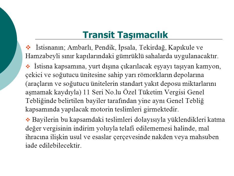 Transit Taşımacılık  İstisnanın; Ambarlı, Pendik, İpsala, Tekirdağ, Kapıkule ve Hamzabeyli sınır kapılarındaki gümrüklü sahalarda uygulanacaktır.