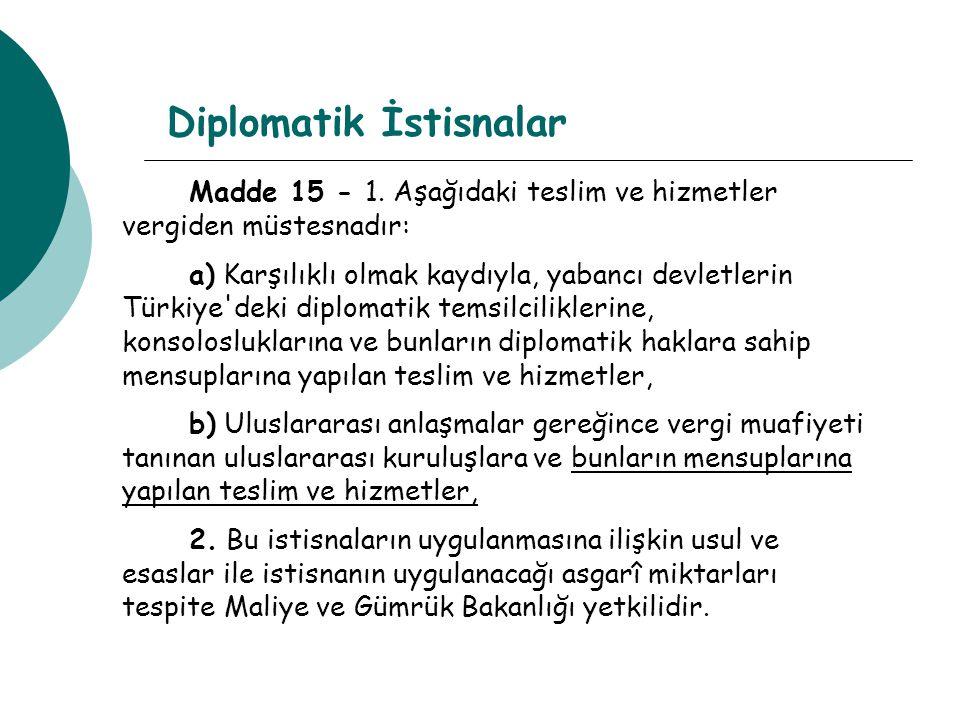 Diplomatik İstisnalar Madde 15 - 1. Aşağıdaki teslim ve hizmetler vergiden müstesnadır: a) Karşılıklı olmak kaydıyla, yabancı devletlerin Türkiye'deki