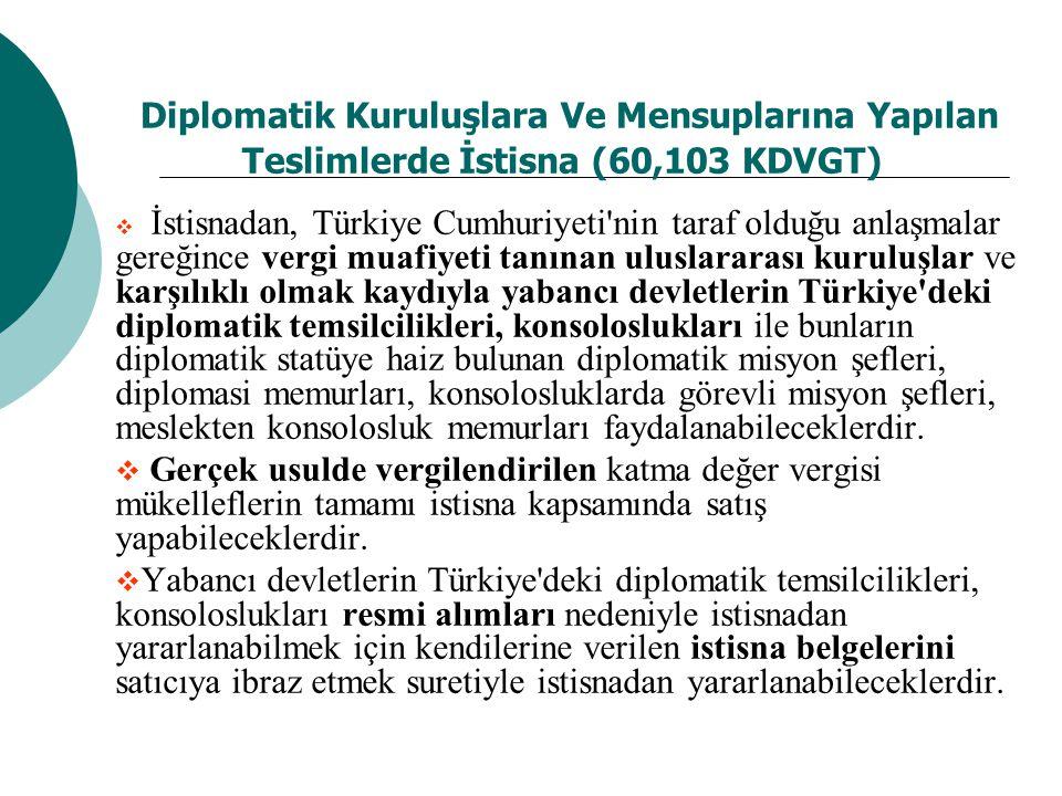 Diplomatik Kuruluşlara Ve Mensuplarına Yapılan Teslimlerde İstisna (60,103 KDVGT)  İstisnadan, Türkiye Cumhuriyeti nin taraf olduğu anlaşmalar gereğince vergi muafiyeti tanınan uluslararası kuruluşlar ve karşılıklı olmak kaydıyla yabancı devletlerin Türkiye deki diplomatik temsilcilikleri, konsoloslukları ile bunların diplomatik statüye haiz bulunan diplomatik misyon şefleri, diplomasi memurları, konsolosluklarda görevli misyon şefleri, meslekten konsolosluk memurları faydalanabileceklerdir.