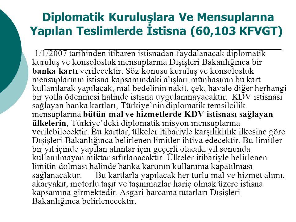 Diplomatik Kuruluşlara Ve Mensuplarına Yapılan Teslimlerde İstisna (60,103 KFVGT) 1/1/2007 tarihinden itibaren istisnadan faydalanacak diplomatik kuruluş ve konsolosluk mensuplarına Dışişleri Bakanlığınca bir banka kartı verilecektir.