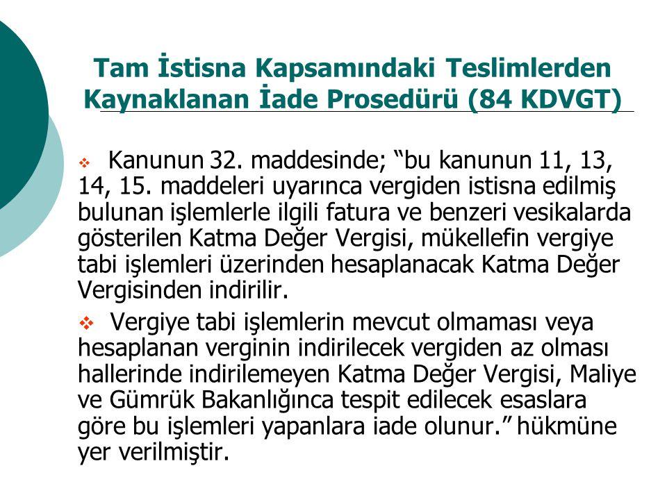 """Tam İstisna Kapsamındaki Teslimlerden Kaynaklanan İade Prosedürü (84 KDVGT)  Kanunun 32. maddesinde; """"bu kanunun 11, 13, 14, 15. maddeleri uyarınca v"""