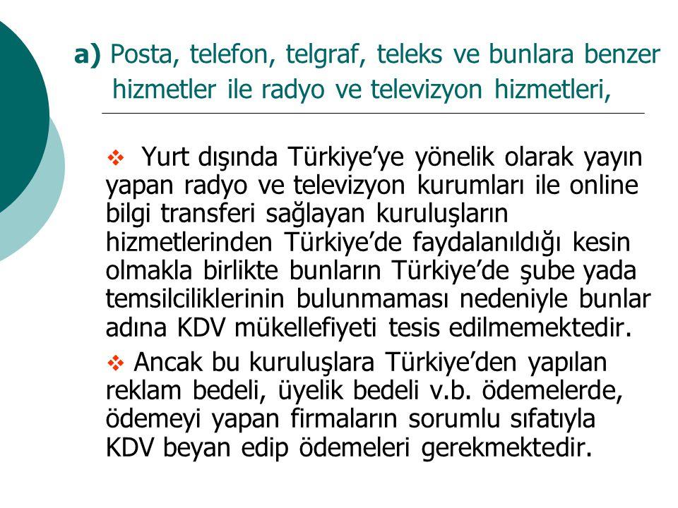 a) Posta, telefon, telgraf, teleks ve bunlara benzer hizmetler ile radyo ve televizyon hizmetleri,  Yurt dışında Türkiye'ye yönelik olarak yayın yapan radyo ve televizyon kurumları ile online bilgi transferi sağlayan kuruluşların hizmetlerinden Türkiye'de faydalanıldığı kesin olmakla birlikte bunların Türkiye'de şube yada temsilciliklerinin bulunmaması nedeniyle bunlar adına KDV mükellefiyeti tesis edilmemektedir.