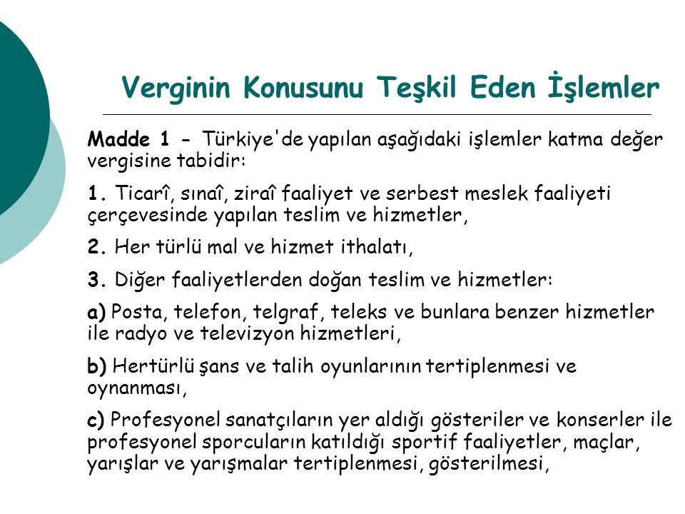 Verginin Konusunu Teşkil Eden İşlemler Madde 1 - Türkiye'de yapılan aşağıdaki işlemler katma değer vergisine tabidir: 1. Ticarî, sınaî, ziraî faaliyet